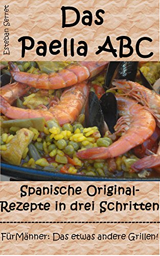 Das Paella ABC: Spanische Original-Rezepte in drei Schritten: Kochen für Männer - Das etwas andere Grillen!