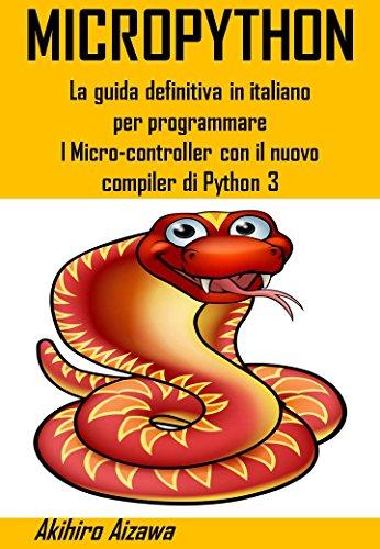 MICROPYTHON: Finalmente in italiano la guida definitiva per programmare i micro-controller con il nuovo compiler di Python 3 (Italian Edition)