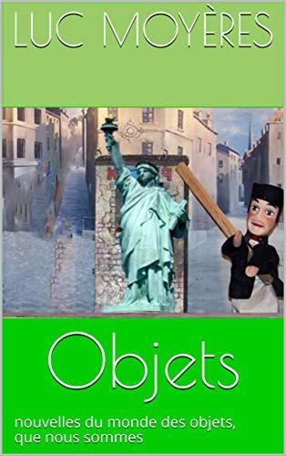 Objets: nouvelles du monde des objets, que nous sommes (French Edition)