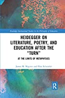 Heidegger on Literature, Poetry, and Education after the Turn: At the Limits of Metaphysics (Routledge International Studies in the Philosophy of Educati)