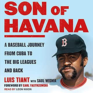 Son of Havana     A Baseball Journey from Cuba to the Big Leagues and Back              By:                                                                                                                                 Luis Tiant,                                                                                        Saul Wisnia - With,                                                                                        Carl Yastrzemski - Foreword by                               Narrated by:                                                                                                                                 Leon Nixon                      Length: 16 hrs     Not rated yet     Overall 0.0