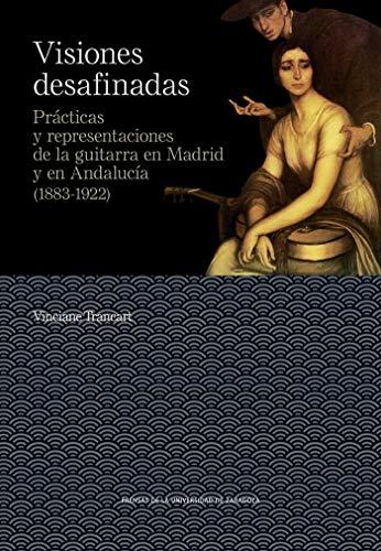 Visiones desafinadas. prácticas y representaciones de La guitarra En Madrid y En Andalucía (1883-1922): 15 (De Arte)