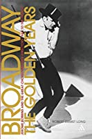 Broadway, the Golden Years: Jerome Robbins And the Great Choreographer-directors, 1940 to the Present