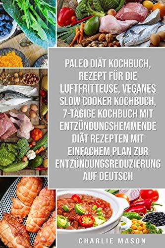 Paleo Diät Kochbuch & Rezept für die Luftfritteuse & Veganes Slow Cooker Kochbuch & 7-tägige Kochbuch mit entzündungshemmende Diät Rezepten Mit einfachem Plan zur Entzündungsreduzierung Auf Deutsch