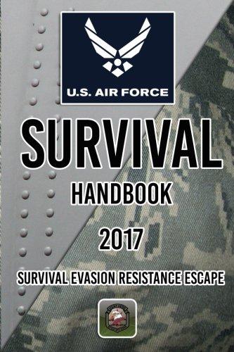 US Air Force Survival Handbook 2017: Survival Evasion Resistance Escape
