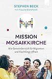 Mission Mosaikkirche: Wie Gemeinden sich für Migranten und Flüchtlinge öffnen - Stephen Beck