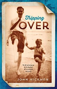 Tripping Over: My life growing up in the shadow of a returned war hero by [John Hickman]