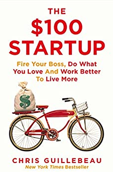 The $100 Startup: Fire Your Boss, Do What You Love and Work Better to Live More by [Chris Guillebeau]