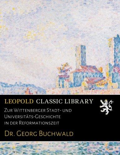 Zur Wittenberger Stadt- und Universitäts-Geschichte in der Reformationszeit