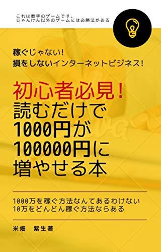 【初心者必見!】読むだけで1000円が100000円に増やせる本: 稼ぐじゃない!損をしないインターネットビジネス