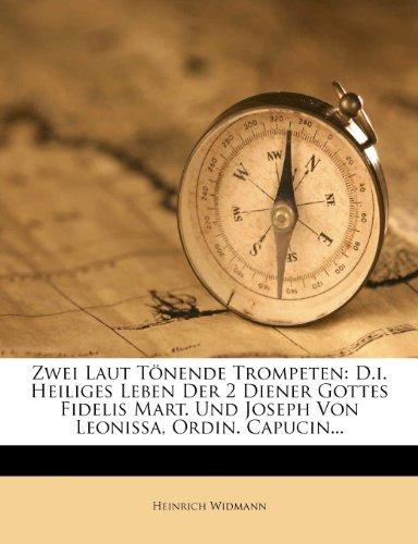 Zwei Laut Tönende Trompeten: D.I. Heiliges Leben Der 2 Diener Gottes Fidelis Mart. Und Joseph Von Leonissa, Ordin. Capucin...