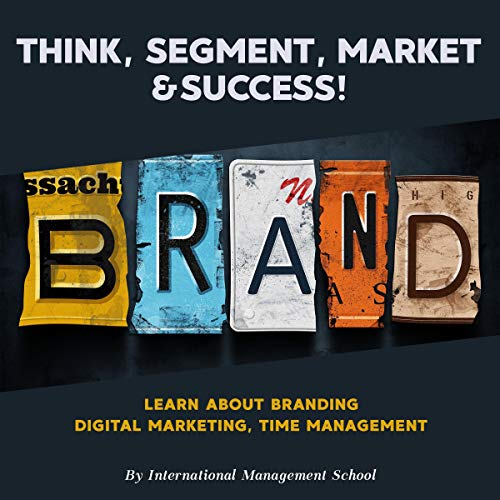 Think, Segment, Brand, Market and Success!: Study the Start-up process from Scratch. Learn about Branding, Digital Marketing and Time Management
