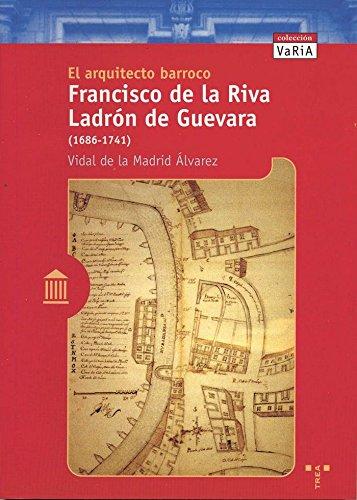 El arquitecto barroco Francisco de la Riva Ladrón de Guevara (1686-1741) (Trea Varia)