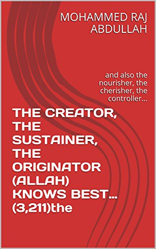 THE CREATOR, THE SUSTAINER, THE ORIGINATOR (ALLAH) KNOWS BEST… (3,211)the: and also the nourisher, the cherisher, the controller... (understanding islam ... english language Book 1) (English Edition)