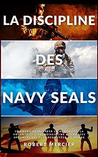 LA DISCIPLINE DES NAVY SEALS: Comment développer la mentalité, la volonté et l'autodiscipline des forces spéciales les plus redoutées au monde