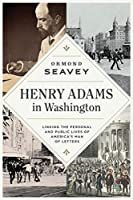Henry Adams in Washington: Linking the Personal and Public Lives of America's Man of Letters