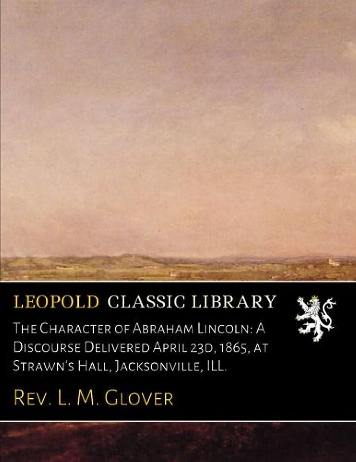 慣らす結晶カウンターパートThe Character of Abraham Lincoln: A Discourse Delivered April 23d, 1865, at Strawn's Hall, Jacksonville, ILL.