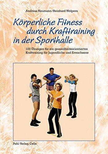 Körperliche Fitness durch Krafttraining in der Sporthalle: 100 Übungen für ein gesundheitsorientiertes Krafttraining für Jugendliche und Erwachsene