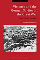 Violence and the German Soldier in the Great War: Killing, Dying, Surviving