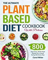 The Ultimate Plant-Based Diet Cookbook with Pictures: 800 Days Easy, Whole Food Recipes for Living and Eating Well Every Day