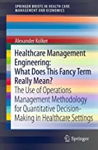 Healthcare Management Engineering: What Does This Fancy Term Really Mean?: The Use of Operations Management Methodology for Quantitative ... in Health Care Management and Economics)