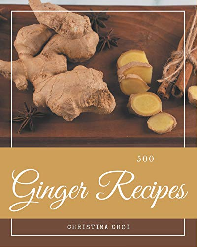 500 Ginger Recipes: The Best Ginger Cookbook on Earth