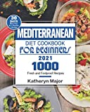 Mediterranean Diet Cookbook For Beginners 2021: 1000 Fresh and Foolproof Recipes with 30-Day Meal Plan for a Healthy...