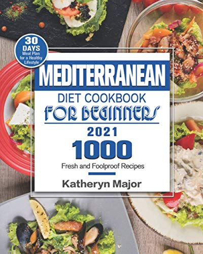Mediterranean Diet Cookbook For Beginners 2021: 1000 Fresh and Foolproof Recipes with 30-Day Meal...