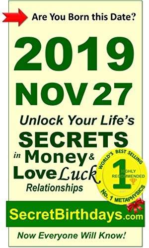 Born 2019 Nov 27? Your Birthday Secrets to Money, Love Relationships Luck: Fortune Telling Self-Help: Numerology, Horoscope, Astrology, Zodiac, Destiny ... Metaphysics (20191127) (English Edition)