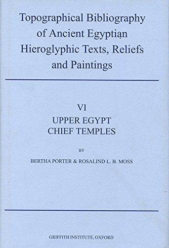 Topographical Bibliography of Ancient Egyptian Hieroglyphic Texts, Reliefs and Paintings. Volume VI: Upper Egypt: Chief Temples (Excluding Thebes): Abydos, Dendera, Esna, Edfu, Kom Ombo, and Philae