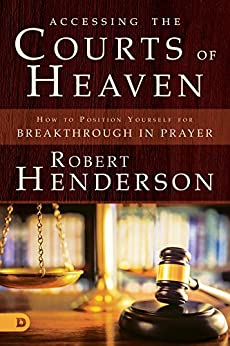 Accessing the Courts of Heaven: Positioning Yourself for Breakthrough and Answered Prayers by [Robert Henderson]