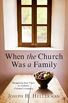 When the Church Was a Family: Recapturing Jesus' Vision for Authentic Christian Community by [Joseph H. Hellerman]
