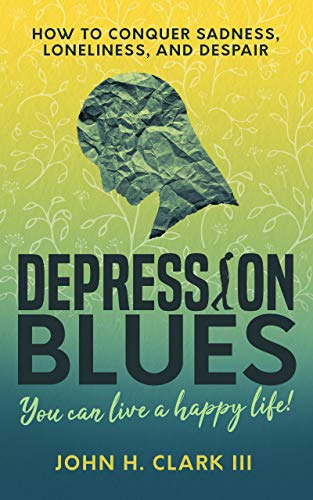 Depression Blues: How to conquer sadness, loneliness, and despair -- you can live a happy life!