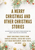 A Merry Christmas and Other Christmas Stories: Short Christmas Stories from Charles Dickens, Louisa May Alcott, Lucy Maud Montgomery, Mark Twain, and more