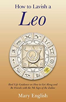 How to Lavish a Leo: Real Life Guidance on How to Get Along and Be Friends with the 5th Sign of the Zodiac by [Mary English]