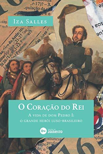 O Coração do Rei: A vida de dom Pedro I: o grande herói luso-brasileiro