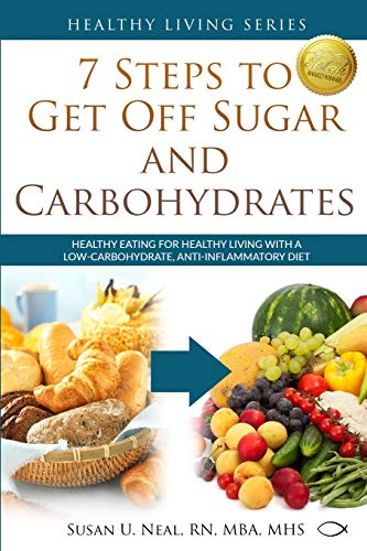 7 Steps to Get Off Sugar and Carbohydrates: Healthy Eating for Healthy Living with a Low-Carbohydrate, Anti-Inflammatory Diet (Healthy Living Series)