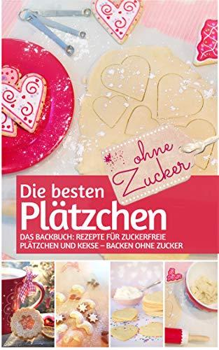 Die besten Plätzchen ohne Zucker: Das Backbuch: Rezepte für zuckerfreie Plätzchen und Kekse – backen ohne Zucker (REZEPTBUCH BACKEN OHNE ZUCKER 16)