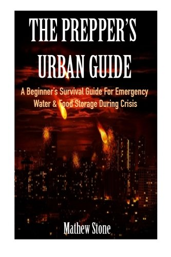 The Prepper\'s Urban Guide: A Beginner\'s Survival Guide For Emergency Water & Food Storage During Crisis (Basic Survival Guide, Preppers, Prepper\'s Survival ... - Prepper\'s Survival Pantry Book 1)