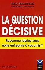 La Question décisive - Recommanderiez-vous notre entreprise à vos amis? de Fred Reichheld
