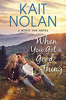 When You Got A Good Thing: A Small Town Family Romance (The Misfit Inn Book 1) by [Kait Nolan, The Forge Book Finishing]