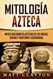 Mitología azteca: Mitos fascinantes aztecas de los dioses, diosas y criaturas legendarias
