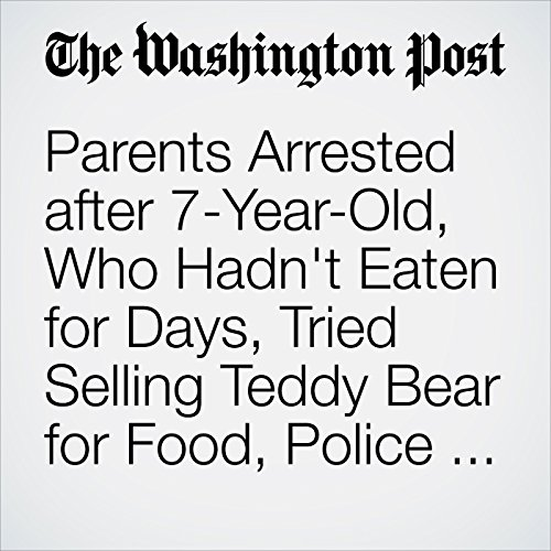 Parents Arrested after 7-Year-Old, Who Hadn't Eaten for Days, Tried Selling Teddy Bear for Food, Police Say audiobook cover art