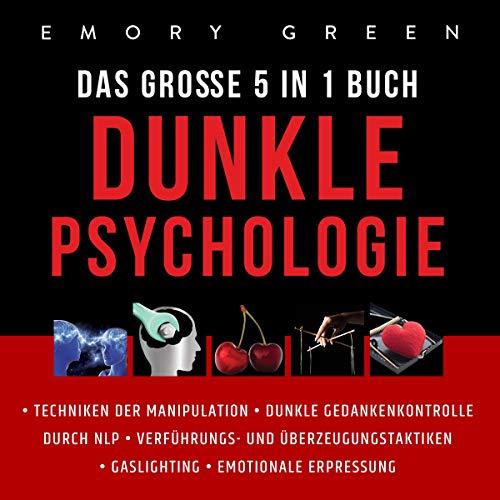 Dunkle Psychologie - Das Große 5 in 1 Buch: Techniken der Manipulation | Dunkle Gedankenkontrolle durch NLP | Verführungs - und Überzeugungstaktiken | Gaslighting | Emotionale Erpressung