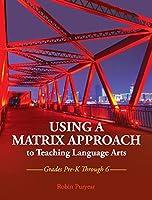 Using a Matrix Approach to Teaching Language Arts: Grades Pre-K Through 6