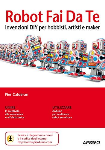 Robot Fai Da Te: invenzioni DIY per hobbisti, artisti e maker (Italian Edition)