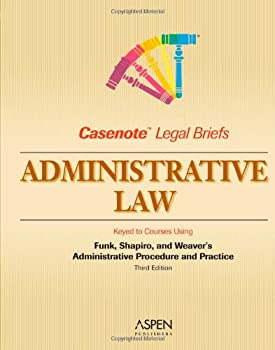 Casenote Legal Briefs: Administrative Law, Keyed to Funk, Shapiro, and Weaver