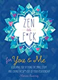 Zen as F*ck for You & Me: A Journal for Ditching the Small Stuff and Loving the Sh*t Out of Your Relationship