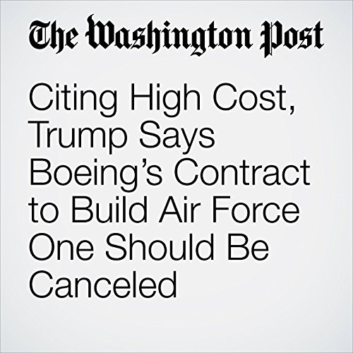 Citing High Cost, Trump Says Boeing's Contract to Build Air Force One Should Be Canceled audiobook cover art