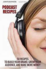 Podcast Recipes: 50 recipes to build your brand, grow your audience, and make more money Paperback